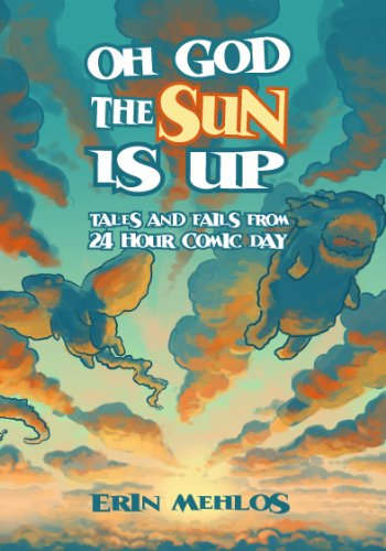 Oh God the Sun Is Up: Tales and Fails from 24 Hour Comic Day