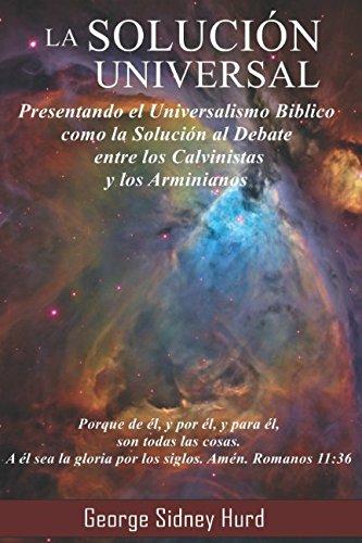 La Solución Universal: Presentando el Universalismo Bíblico como la Solución al Debate entre Calvinistas y Arminianos (Spanish Edition)