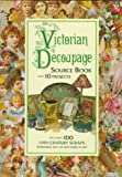 Victorian Decoupage: Source Book With 10 Projects, Including 100 19th Century Scraps, Embossed, Pre-Cut and Ready to Use