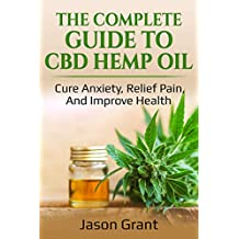 The Complete Guide to CBD Hemp Oil: Cure Anxiety, Relief Pain, And Improve Health
