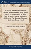 An History of the Late Revolution in Sweden, Which Happened on the 19th of August, 1772. Containing, in Three Parts, the Abuses, and the Banishment, ... Written by a Gentleman who was a Swede