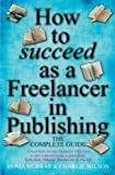 How to Succeed As a Freelancer in Publishing - the Complete Guide: A Must-have for Any Freelancer Who Wants to Earn a Decent Living in Publishing