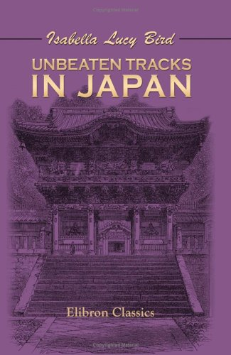 Unbeaten Tracks in Japan: An Account of Travels in the Interior Including Visits to the Aborigines of Yezo and the Shrine of Nikkô