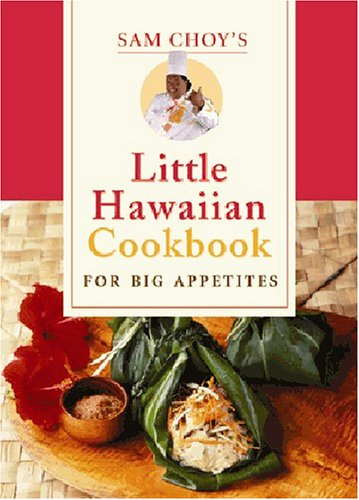 Sam Choy's Little Hawaiian Cookbook for Big Appetites by Sam Choy