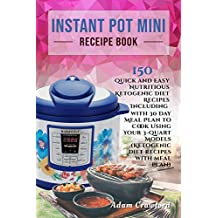 Instant Pot Mini Recipe Book: 150 Quick and Easy Nutritious Ketogenic Diet Recipes Including with 30 Day Meal Plan to Cook Using Your 3-Quart Models (Ketogenic diet recipes with meal plan)