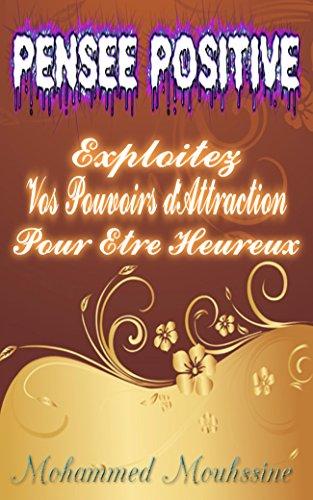 PENSÉE POSITIVE: Exploitez Vos Pouvoirs d'Attraction Pour Etre Heureux  !     (French Edition)