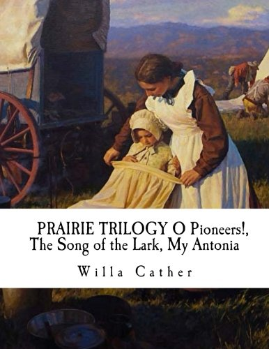 PRAIRIE TRILOGY O Pioneers!, The Song of the Lark, My Antonia