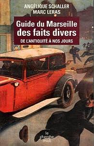 Guide du Marseille des faits divers : De l'Antiquité à nos jours par Angélique Schaller