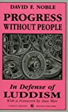 Progress Without People : In Defense of Luddism, Noble, David F., 0882862189