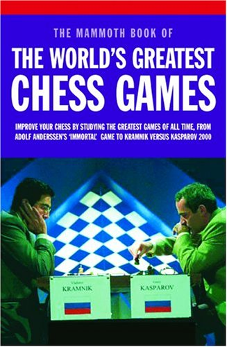 Mammoth Book of the World's Greatest Chess Games: Improve Your Chess by Studying the Greatest Games of All time, from Adolf Anderssen's 'Immortal' Game to Kramnik Versus Kasparov 2000