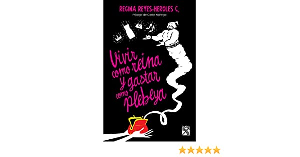 Amazon.com: Vivir como reina y gastar como plebeya (Spanish Edition) eBook: Regina Reyes-Heroles: Kindle Store