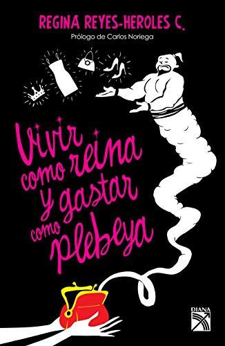 Vivir como reina y gastar como plebeya (Spanish Edition) by [Reyes-Heroles