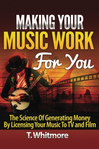 Making Your Music Work For You: The Science of Generating Money by Licensing Your Music to TV and Film