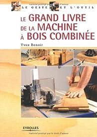 Le grand livre de la machine à bois combinée par Yves Benoit