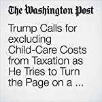 Trump Calls for excluding Child-Care Costs from Taxation as He Tries to Turn the Page on a Bruising Week | Sean Sullivan,Jim Tankersley