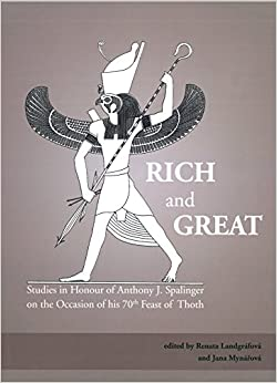 Rich and Great: Studies in Honour of Anthony J. Spalinger on the Occasion of his 70th Feast of Thoth