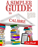 A Simpler Guide to Calibre: How to organize, edit and convert your eBooks using free software for readers, writers, students and researchers for any eReader (Simpler Guides Book 3)