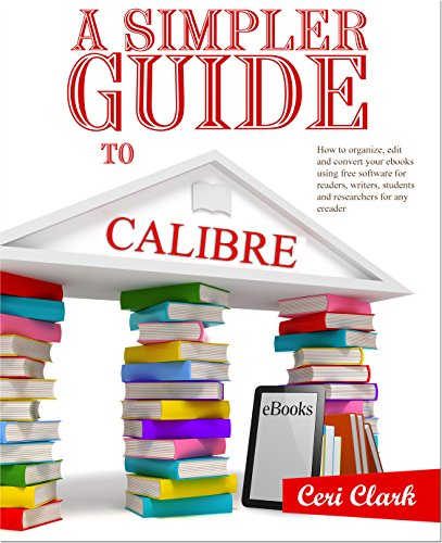 A Simpler Guide to Calibre: How to organize, edit and convert your eBooks using free software for readers, writers, students and researchers for any eReader (Simpler Guides Book 3) (English Edition)