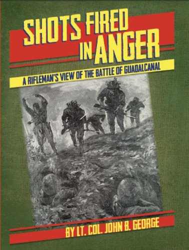 Shots Fired in Anger: A Rifleman's View of Battle of Guadalcanal