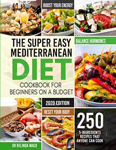 The Super Easy Mediterranean Diet Cookbook for Beginners on a Budget: 250 5-ingredients Recipes that Anyone Can Cook  | Reset your Body, and Boost Your Energy – 2-Weeks Mediterranean Diet Plan