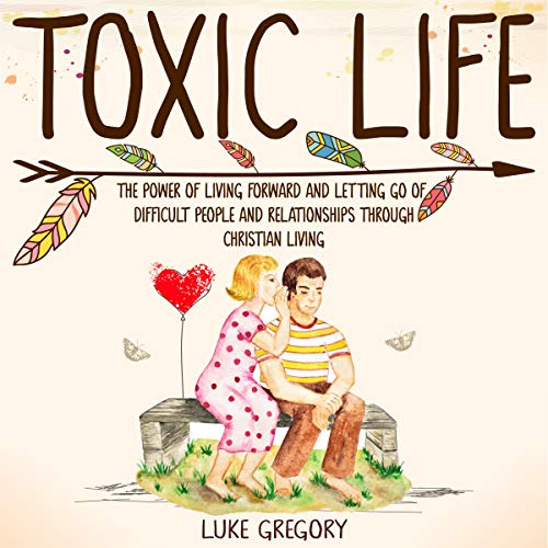 Toxic Life: The Power of Living Forward and Letting Go of Difficult People and Relationships Through Christian Living by Lucian Grigore
