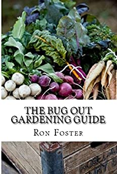 The Bug Out Gardening Guide: Growing Survival Garden Food When It Absolutely Matters by [Foster, Ron]