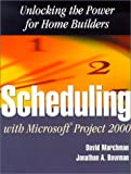 Scheduling with Microsoft Project 2000 : Unlocking the Power for Home Builders, Marchman, David A. and Bowman, Jonathan, 0867185031