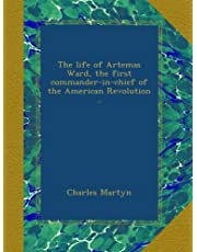 The life of Artemas Ward, the first commander-in-chief of the American Revolution ..