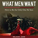 What Men Want: How to Be the Only One He Sees | Nelson John