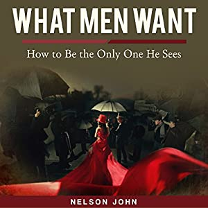What Men Want: How to Be the Only One He Sees Audiobook