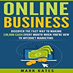 Online Business: Discover the Fast Way to Making $10,000 Cash Every Month When You're New to Internet Marketing  | Mark Gates