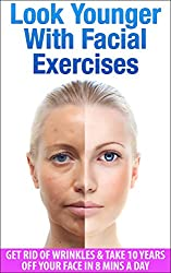 Look Younger With Facial Exercises: Get Rid of Wrinkles & Take 10 Years off Your Face in 8 Mins A Day (Wrinkles, How To Look Younger) (English Edition)