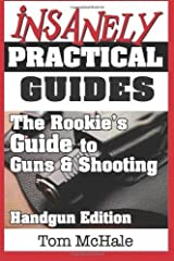 The Rookie's Guide to Guns and Shooting, Handgun Edition: What you need to know to buy, shoot and care for a handgun by McHale, Tom (2013) Paperback