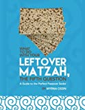 What to Do With Your Leftover Matzah, the Fifth Question: The Guide to the Perfect Passover Seder