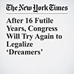 After 16 Futile Years, Congress Will Try Again to Legalize 'Dreamers' | Yamiche Alcindor,Sheryl Gay Stolberg