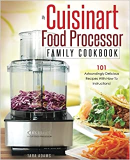 My cuisinart food processor family cookbook 101 astoundingly my cuisinart food processor family cookbook 101 astoundingly delicious recipes with how to instructions cuisinart food processor recipes volume 1 forumfinder Choice Image