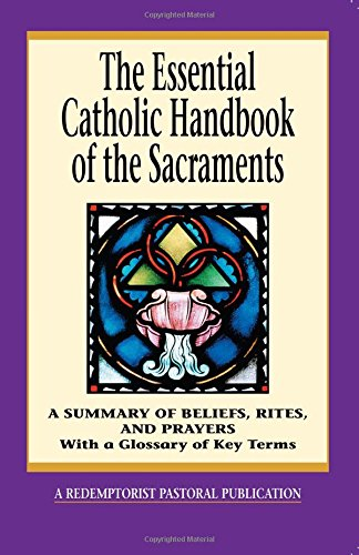The Essential Catholic Handbook of the Sacraments: A Summary of Beliefs, Rites, and Prayers (Redemptorist Pastoral Publication)