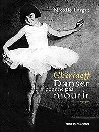 Chiriaeff - Danser pour ne pas mourir par Nicolle Forget