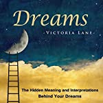 Dreams: The Hidden Meaning And Interpretations Behind Your Dreams: Dream Interpretation - Learn About What Goes on Inside Your Head While You Sleep | Victoria Lane