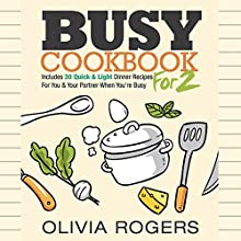 Busy Cookbook for 2: Includes 30 Quick & Light Dinner Recipes for You & Your Partner When You're Busy Audiobook by Olivia Rogers Narrated by T. L. Murray