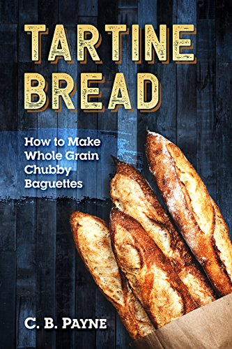 Tartine Bread: How To Make Whole Grain Chubby Baguettes (English Edition)