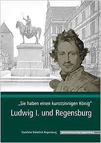 Sie Haben Einen Kunstsinnigen Konig: Ludwig I. Und