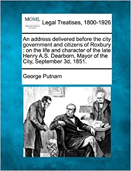 Book An address delivered before the city government and citizens of Roxbury: on the life and character of the late Henry A.S. Dearborn, Mayor of the City, September 3d, 1851. by George Putnam (2010-12-17)