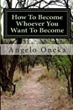 How to Become Whoever You Want to Become, Angelo Oneka, 149356420X
