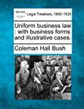 Uniform business law : with business forms and illustrative Cases, Coleman Hall Bush, 1240026285
