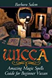 Wicca: Amazing Magic Spells Guide for Beginner Viccan (Wicca Books, Wicca Basics, Wicca for Beginners, Wicca Spells, Witchcraft) (Volume 3)