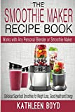 The Smoothie Maker Recipe Book: Delicious Superfood Smoothies for Weight Loss, Good Health and Energy - Works with Any Personal Blender or Smoothie Maker