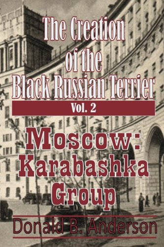 - The Creation of the Black Russian Terrier: Moscow: Karabashka Group (Volume 2)