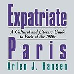 Expatriate Paris: A Cultural and Literary Guide to Paris of the 1920s | Arlen J. Hansen