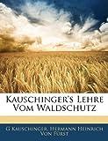 Kauschinger's Lehre Vom Waldschutz (German Edition), G. Kauschinger and Hermann Heinrich Von Fürst, 1145030653